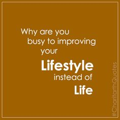 Why are you busy to improving your lifestyle instead of Life #CharitarthQuotes