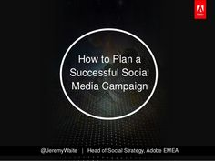 How to Plan a          Successful Social          Media Campaign@JeremyWaite | Head of Social Strategy, Adobe EMEA