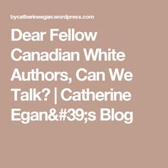 Dear Fellow Canadian White Authors, Can We Talk? | Catherine Egan's Blog