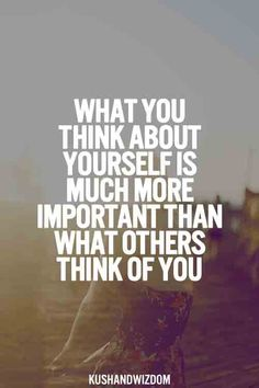 What you think of yourself is way more important than what others think of you.