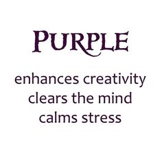 Purple - enhances creativity, clears the mind,  calms stress / the meaning of the color purple