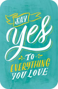 Say yes to everything you love.