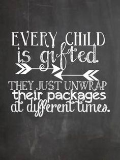 !  Every child is gifted; they just unwrap their packages at different times.  let a child be who they are always.  that is a good childhood.  teaching.  parenting.  quotes  wisdom.  advice.  life lessons.