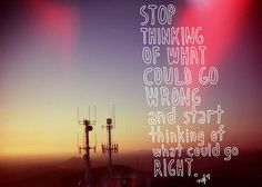 Stop thinking of what could go wrong and start thinking of what could go RIGHT