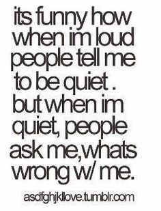If I'm quiet, it usually means I'm really ticked off and one should not talk to me.