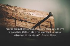 Jesus did not live and die to show men how to live a good life. Rather, He lived and died to bring salvation to the sinful –Alistair Begg Christian Life, Christian Quotes, Grace Alone, Awake My Soul, Soli Deo Gloria, Reformed Theology, Bible Quotes, Scripture Verses, Scriptures