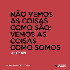 """""""Não vemos as coisas como são: vemos as coisas como somos"""" - Anis Nin. www.encadreeposters.com.br"""