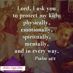 Lord, I ask you to protect my kids - physically, emotionally, spiritually, mentally & in every way.