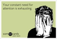 Your constant need for attention is exhausting   just sayin.