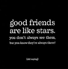 good friends are like stars. you don't always see them, but you know they're always there !