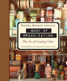 Where Women Create: Book of Organization --the third in the Where Women Create series, published in association with the wildly popular magazine of the same name--is the essential guide to getting the