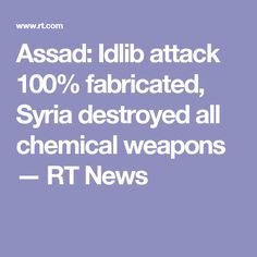 Assad: Idlib attack 100% fabricated, Syria destroyed all chemical weapons — false flag.. propaganda..western entities working with Isis to further the agenda in the Middle East....RT News