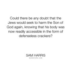 """Sam Harris - """"Could there be any doubt that the Jews would seek to harm the Son of God again, knowing..."""". god, christian, christianity, jesus-christ, catholicism, catholic, mass, jews, son-of-god"""