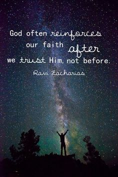"""God often reinforces our faith after we trust Him, not before."" -- Ravi Zacharias, The Grand Weaver"