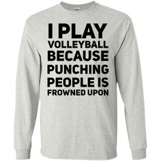 I Play Volleyball because punching people is frowned upon LS Tshirt - Funny Volleyball Shirts - Ideas of Funny Volleyball Shirts - I Play Volleyball because punching people is frowned upon LS Tshirt Volleyball Sweatshirts, Volleyball Shirt Designs, Funny Volleyball Shirts, Volleyball Posters, Volleyball Outfits, Volleyball Workouts, Volleyball Drills, Volleyball Gifts, Coaching Volleyball