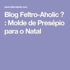 Blog Feltro-Aholic ♥ : Molde de Presépio para o Natal