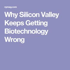 Why Silicon Valley Keeps Getting Biotechnology Wrong