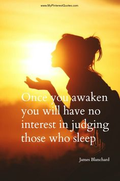 """Once you awaken, you will have no interest in judging those who sleep.""  James Blanchard."