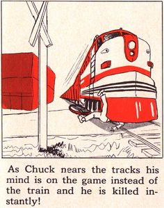 As Chuck nears the tracks his mind is on the game instead of the train and he is killed instantly!