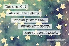 The same God who made the stars knows your name, knows your story, knows your heart.