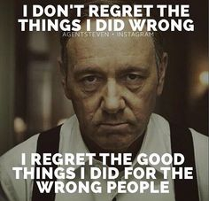 I regret the good things I did for the wrong people.