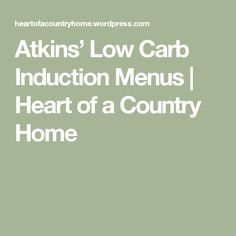 Atkins' Low Carb Induction Menus   Heart of a Country Home
