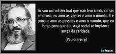 Eu sou um intelectual que não tem medo de ser amoroso, eu amo as gentes e amo o mundo. E é porque amo as pessoas e amo o mundo, que eu brigo para que a justiça social se implante antes da caridade. (Paulo Freire)