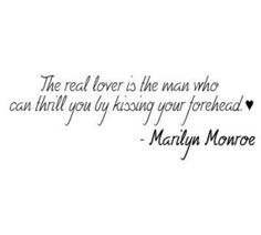 The real lover is the man who can thrill you by kissing your forehead. <3 ~ Marilyn Monroe