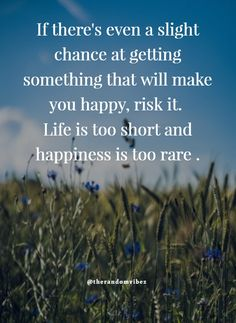 If there'es even a slight chance at getting something that will make you happy, risk it. Life is too short and happiness is too rare. #Lifequotes #Lifeinspirationalquotes #Shortquotes #Imhappyquotes #Happinessquotes #Deepquotes #Relatablequotes #Quotesforhardtimes #Quotes #Strugglingquotes #Dreamquotes #Jayshettyquotes #Opportunityquotes #Emotionalquotes #Beautifulquotes #Motivationalquotes #Inspirationalquotes #Dailyquotes #Quoteoftheday #Quotetoinspireyou #Quotesandsayings  #therandomvibez Happy Quotes Images, Im Happy Quotes, Long Love Quotes, Funny Quotes, Positive Attitude Quotes, Positive Words, Quotes About Hard Times, Inspiring Quotes About Life, Reality Quotes