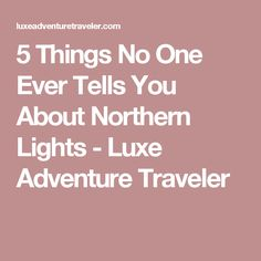 5 Things No One Ever Tells You About Northern Lights - Luxe Adventure Traveler