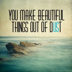 God makes beautiful things out of us:)   We sing this song in chapel sometimes, but not often. When we do, I get so excited!