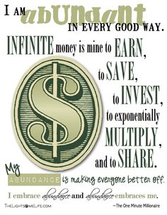 I am abundant in every good way. Infinite money is mine to earn, to save, to invest, to exponentially multiply and to share. My abundance is making everyone better off. I embrace abundance and abundance embraces me! :-)