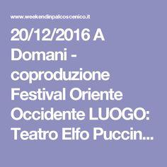 20/12/2016 A Domani - coproduzione Festival Oriente Occidente LUOGO: Teatro Elfo PucciniCorso Buenos Aires 33 REGIONE: Lombardia PROVINCIA: Milano CITTA': Milano