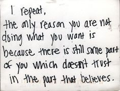 Secret from PostSecret.com , I repeat, the only reason you are not doing what you want is because there is still some part of you which doesnt trust in the part that believes.