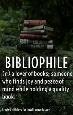 """Bibliophile : a lover of books especially for qualities of format; also :  a book collector.   Examples of BIBLIOPHILE: """"For bibliophiles, no electronic device could possibly give the tactile pleasure of a beautifully bound book."""""""