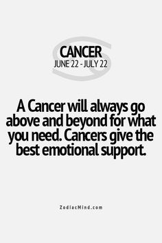 A Cancer will always go above and beyond what for what you need. Cancers give the best emotional support.