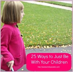 "{Easy Parenting} ""Being a parent is hard work if you're doing it right,"" the post starts. Here's 25 Ways to Just Be with Your Children 