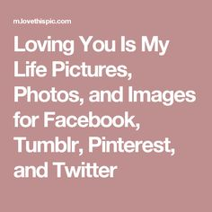 Loving You Is My Life Pictures, Photos, and Images for Facebook, Tumblr, Pinterest, and Twitter