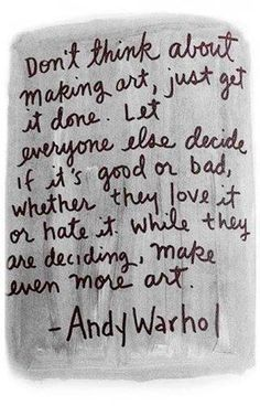 Artists dont sit down to make art they just 'do' and we're lucky, art is what comes out of it...