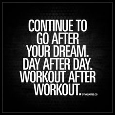 """Continue to go after your dream. Day after day. Workout after workout."" - We are all chasing our dreams. And it's important to not let go of them. So make sure you continue to go after your dreams. Day after day. Workout after workout. Exercise after excercise. #goforit #gymquotes"