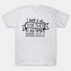 I've Got It All Together I Just Forgot Where I Put It - Ive Got It All Together - T-Shirt   TeePublic Safety Slogans, Health And Safety, Shirt Designs, How To Get, Mens Tops, T Shirt, Supreme T Shirt, Tee Shirt, Tee