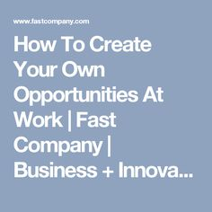 How To Create Your Own Opportunities At Work | Fast Company | Business + Innovation