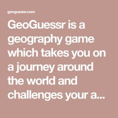 GeoGuessr is a geography game which takes you on a journey around the world and challenges your ability to recognize your surroundings.