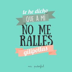 No me ralles, gilipollas Mr.puterful