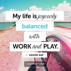 // My life is joyously balanced with work and play. - Louise Hay Affirmations #quotes