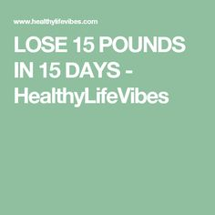 LOSE 15 POUNDS IN 15 DAYS - HealthyLifeVibes