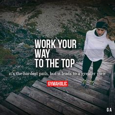 Work Your Way To The Top It's the hardest path, but it leads to a greater view.