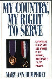 My country, my right to serve : experiences of gay men and women in the military, World War II to the present by Mary Ann Humphrey.  Winner, Oregon Book Award for Nonfiction, 1991.  The result of hundreds of interviews and years of research, this is an oral history of gay men and women in the military, ranging over the past five decades, describing in detail the military's long-standing persecution of lesbians and gay men.