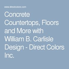 Concrete Countertops, Floors and More with William B. Carlisle Design - Direct Colors Inc.