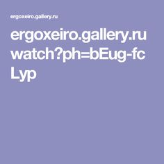 ergoxeiro.gallery.ru watch?ph=bEug-fcLyp